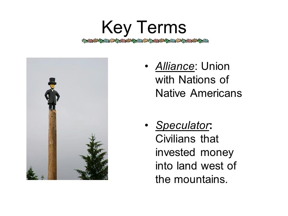 Key Terms Alliance: Union with Nations of Native Americans