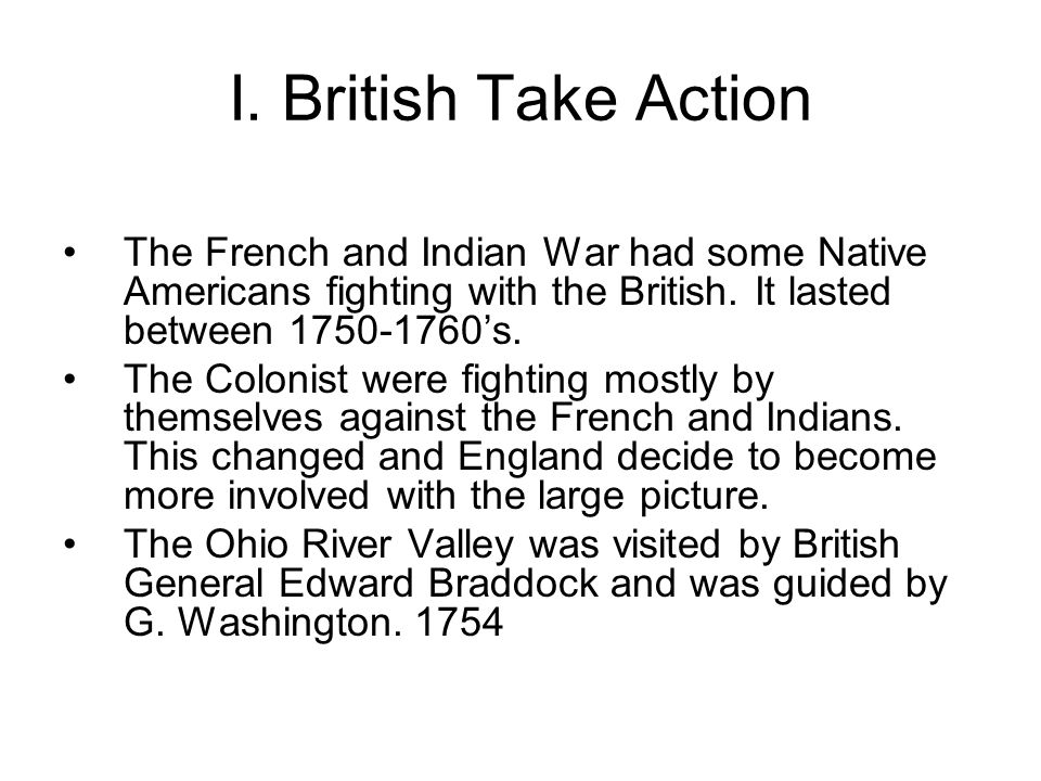 I. British Take Action The French and Indian War had some Native Americans fighting with the British. It lasted between 's.