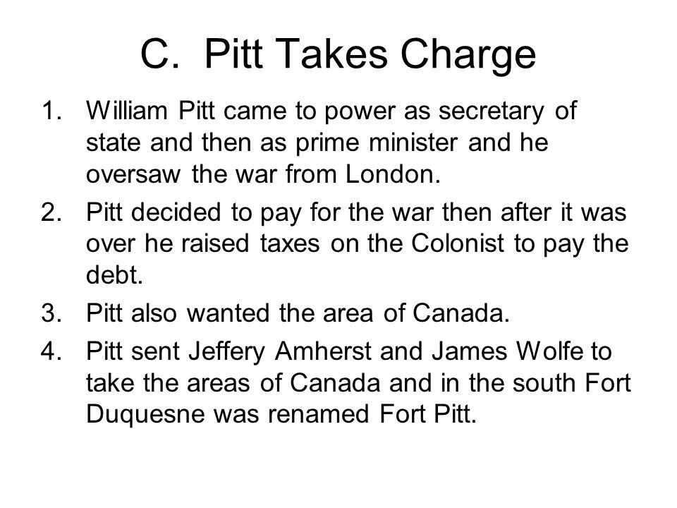 C. Pitt Takes Charge William Pitt came to power as secretary of state and then as prime minister and he oversaw the war from London.