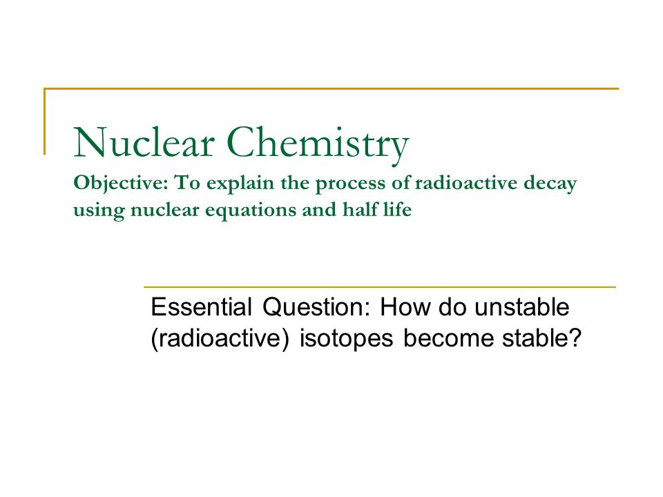Nuclear Chemistry Objective To Explain The Process Of Radioactive Decay Using Nuclear Equations And Half Life Essential Question How Do Unstable Radioactive