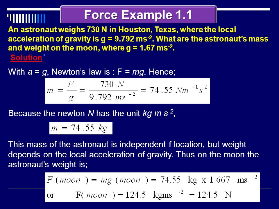 Force Example 1.1 With a = g, Newton's law is : F = mg. Hence;