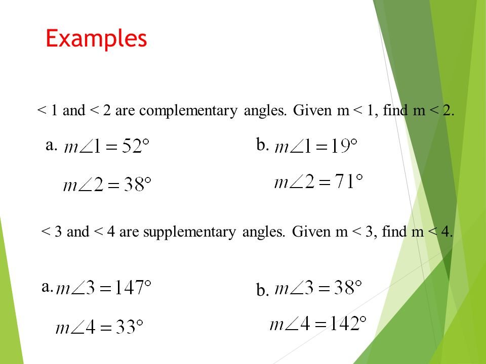 Examples < 1 and < 2 are complementary angles. Given m < 1, find m < 2. a. b. < 3 and < 4 are supplementary angles. Given m < 3, find m < 4.