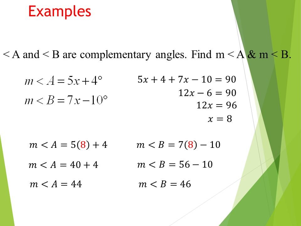 Examples < A and < B are complementary angles. Find m < A & m < B. 5𝑥+4+7𝑥−10=90. 12𝑥−6=90. 12𝑥=96.