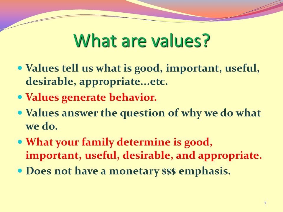 What are values Values tell us what is good, important, useful, desirable, appropriate...etc. Values generate behavior.