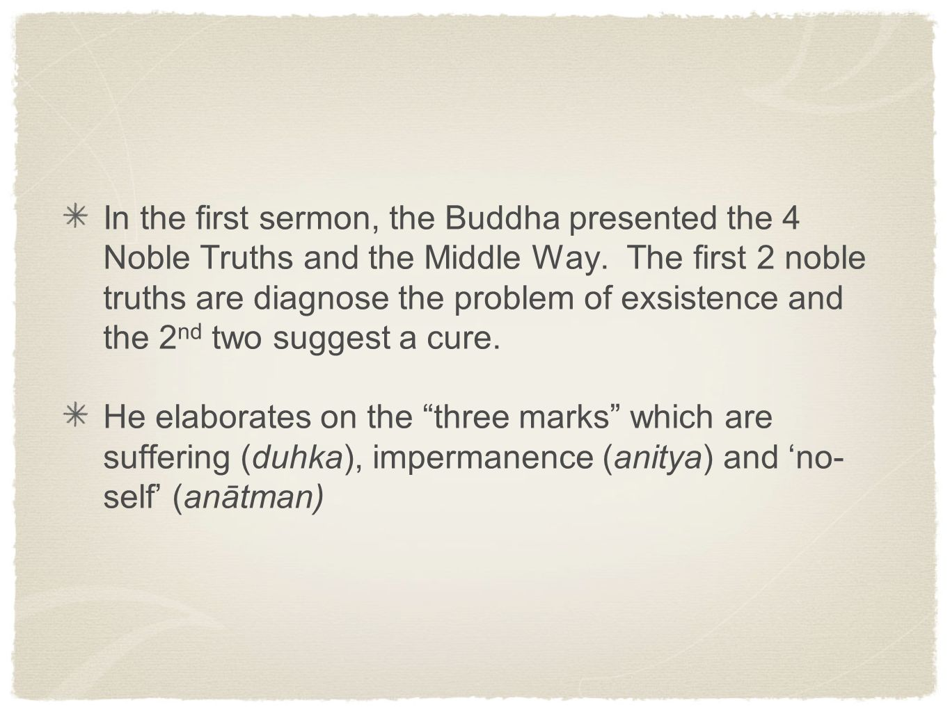 In the first sermon, the Buddha presented the 4 Noble Truths and the Middle Way. The first 2 noble truths are diagnose the problem of exsistence and the 2nd two suggest a cure.