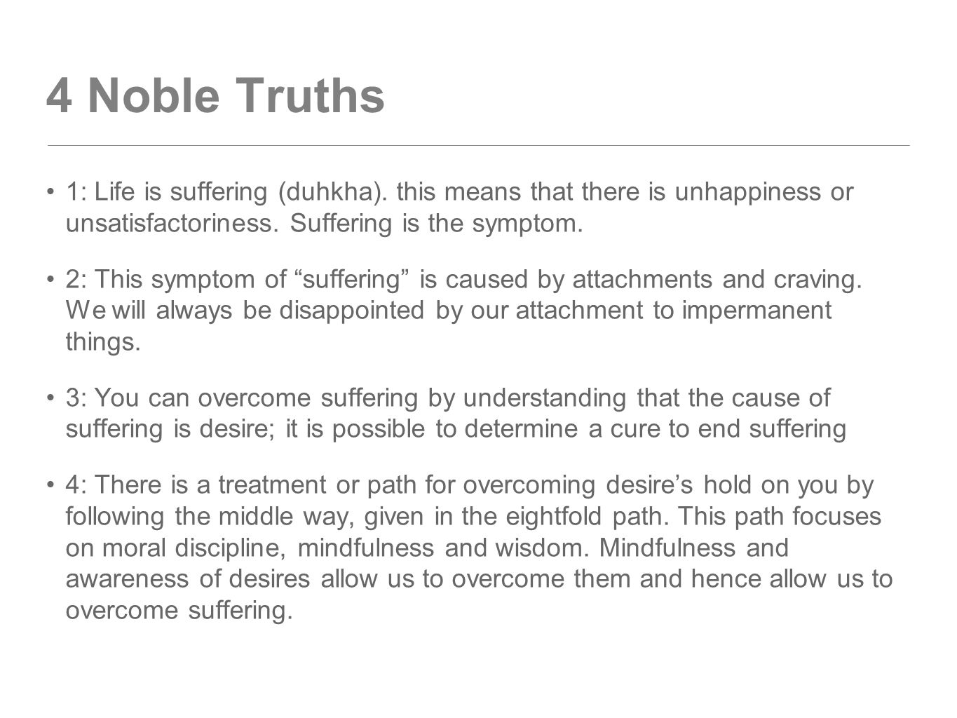 4 Noble Truths 1: Life is suffering (duhkha). this means that there is unhappiness or unsatisfactoriness. Suffering is the symptom.
