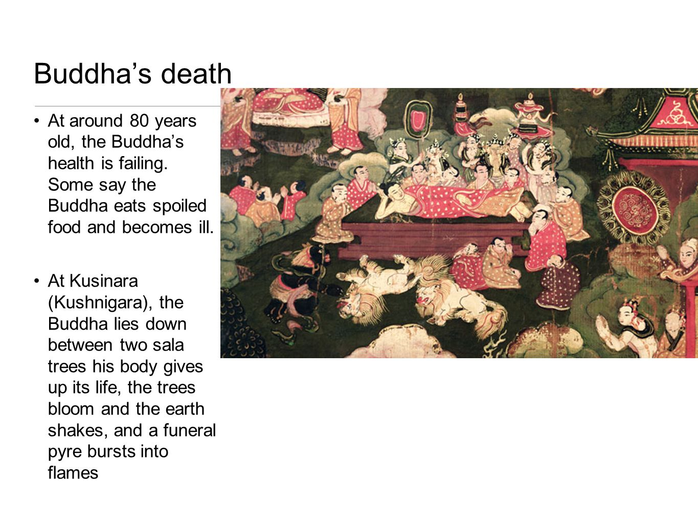 Buddha's death At around 80 years old, the Buddha's health is failing. Some say the Buddha eats spoiled food and becomes ill.