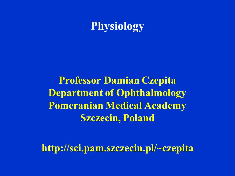 Physiology Professor Damian Czepita Department of Ophthalmology Pomeranian Medical Academy Szczecin, Poland.