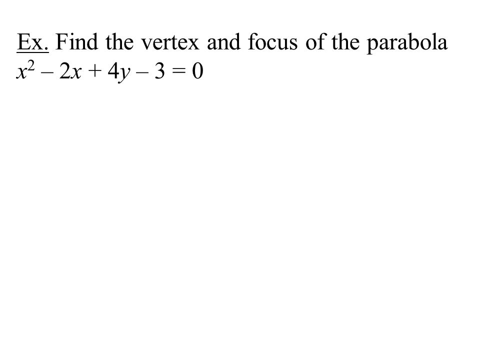Ex. Find the vertex and focus of the parabola x2 – 2x + 4y – 3 = 0