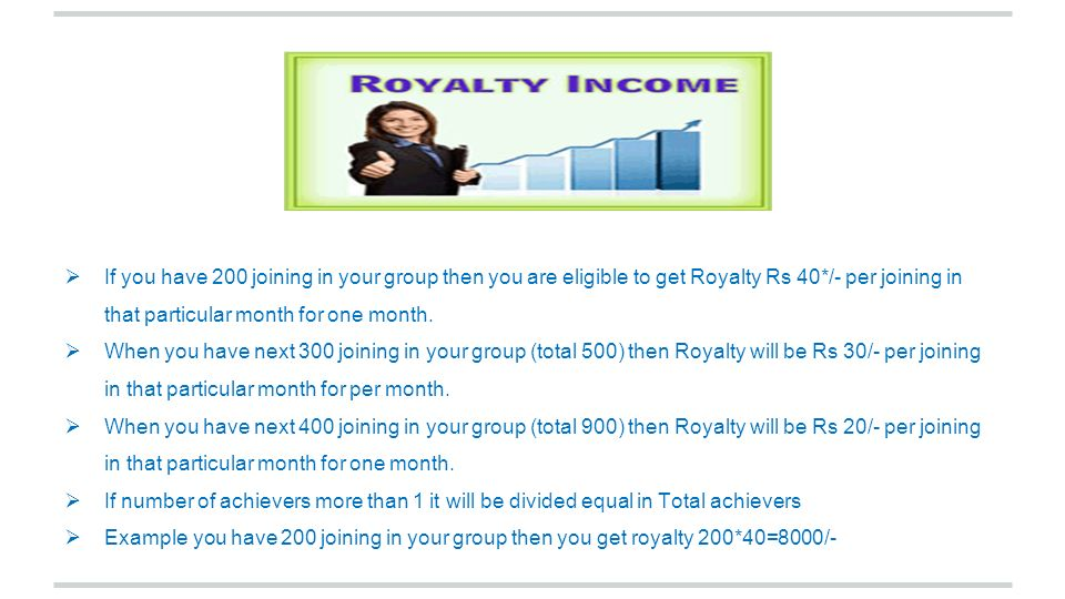 If you have 200 joining in your group then you are eligible to get Royalty Rs 40*/- per joining in that particular month for one month.