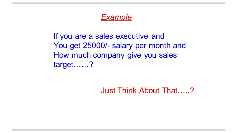 Example If you are a sales executive and. You get 25000/- salary per month and. How much company give you sales target……