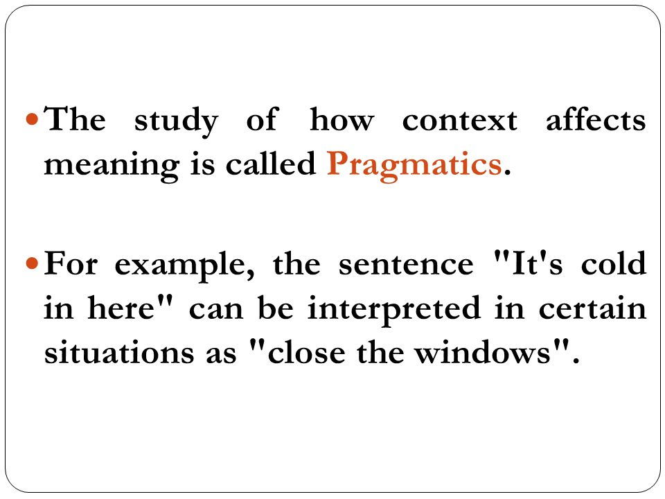 "the study of meaning Interpretation of linguistic meaning in context ""son of a  utterance meaning: the  speaker says what  pragmatics/ semantics: both disciplines study meaning."