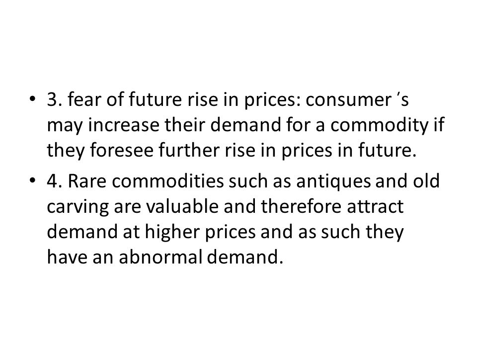 3. fear of future rise in prices: consumer ̕̕̕̕ s may increase their demand for a commodity if they foresee further rise in prices in future.