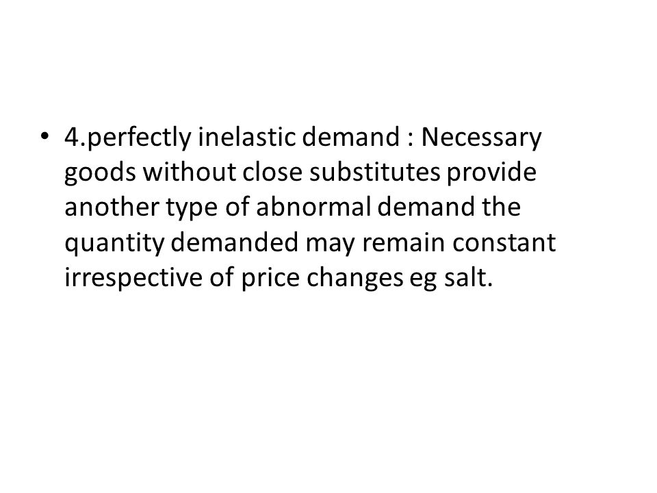 4.perfectly inelastic demand : Necessary goods without close substitutes provide another type of abnormal demand the quantity demanded may remain constant irrespective of price changes eg salt.