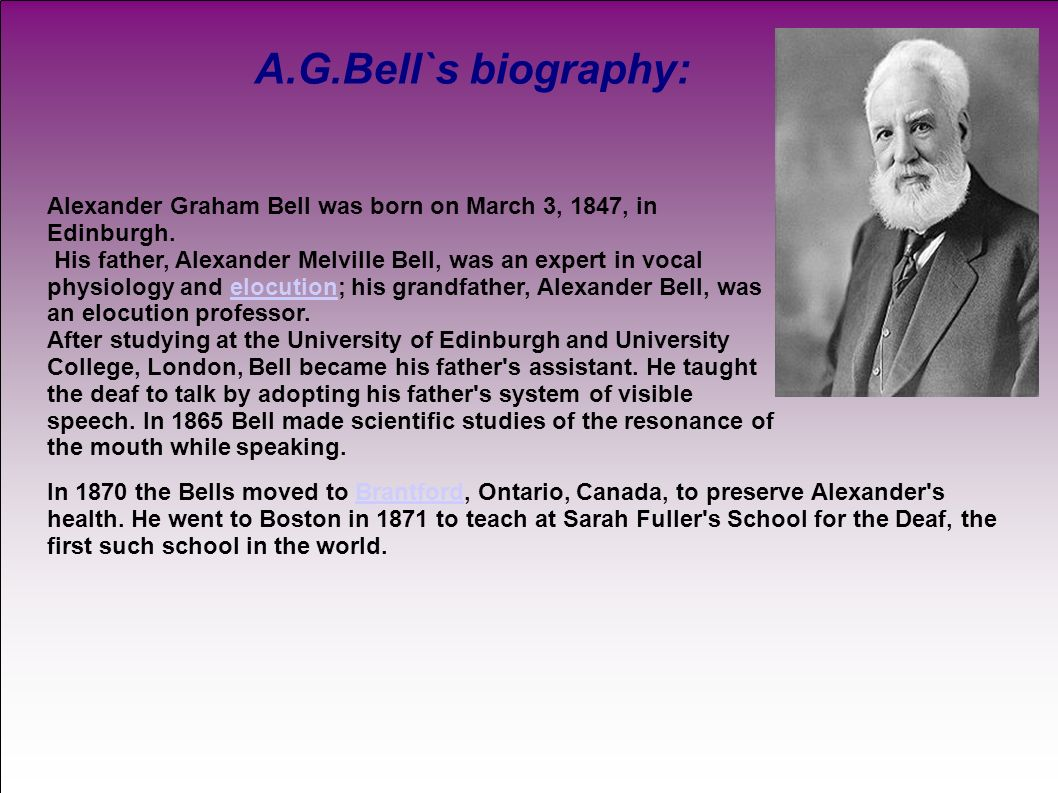 a biography of alexander bell Alexander graham bell was a teacher and an inventor he had many inventions, but he was most famous for inventing the telephone alexander was born in edinburgh, scotland on march 3, 1847.