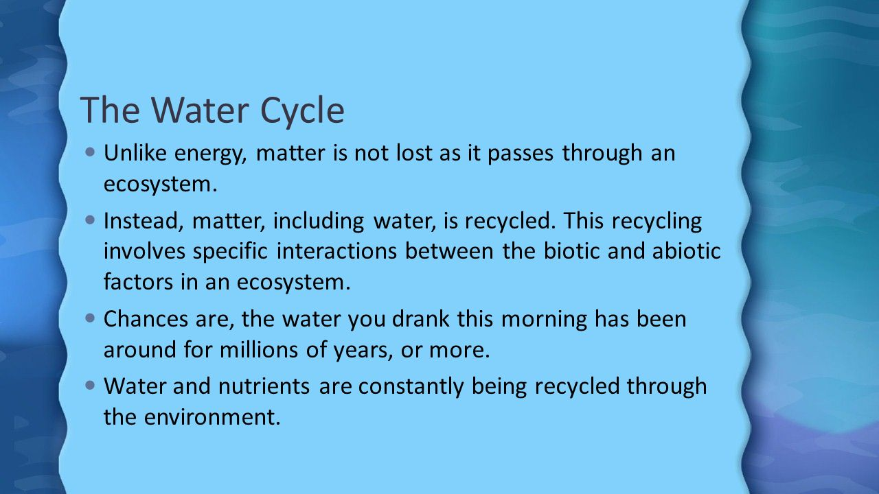 The Water Cycle Unlike energy, matter is not lost as it passes through an ecosystem.