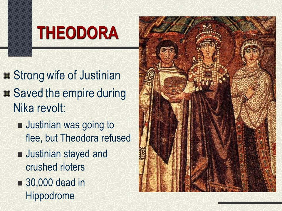 THEODORA Strong wife of Justinian Saved the empire during Nika revolt: