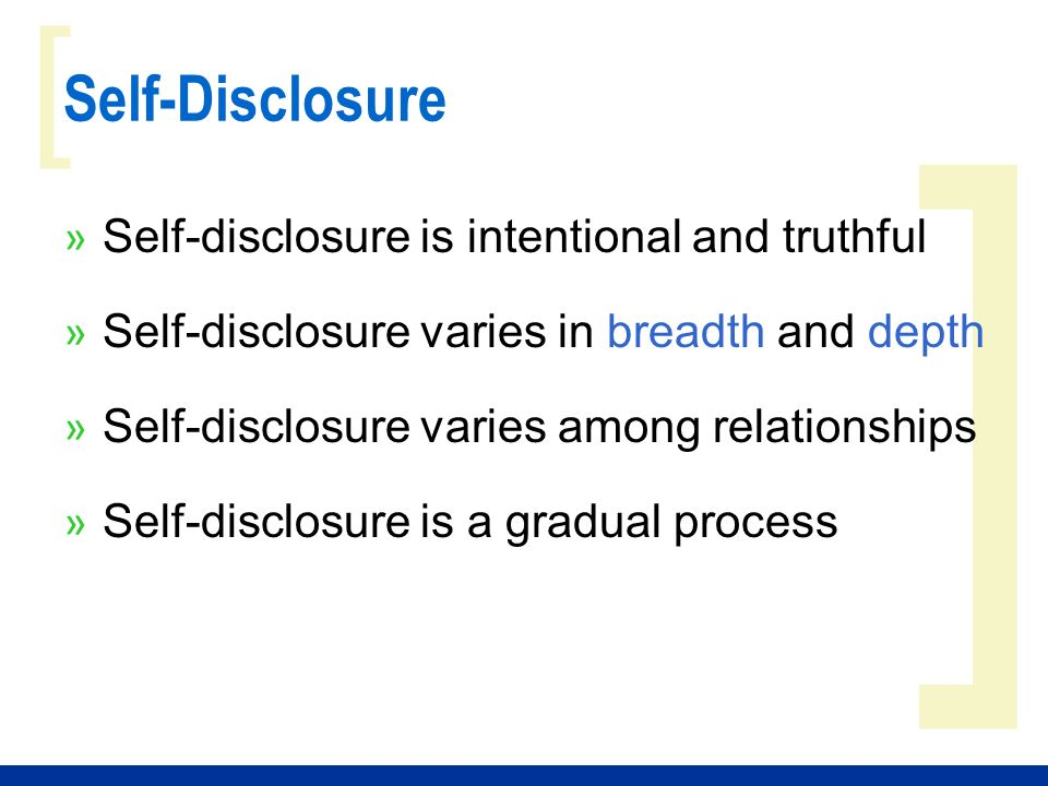 relationships and self disclosure While self-disclosure can create warmer relationships, there also can be  unintended and unwanted consequences to revealing such details.