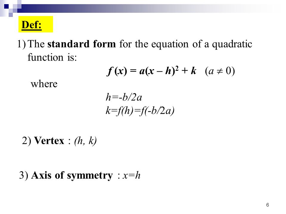 Def: The standard form for the equation of a quadratic function is: f (x) = a(x – h)2 + k (a  0)