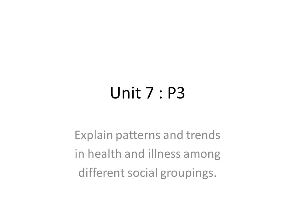Unit 7 : P3 Explain patterns and trends in health and illness among