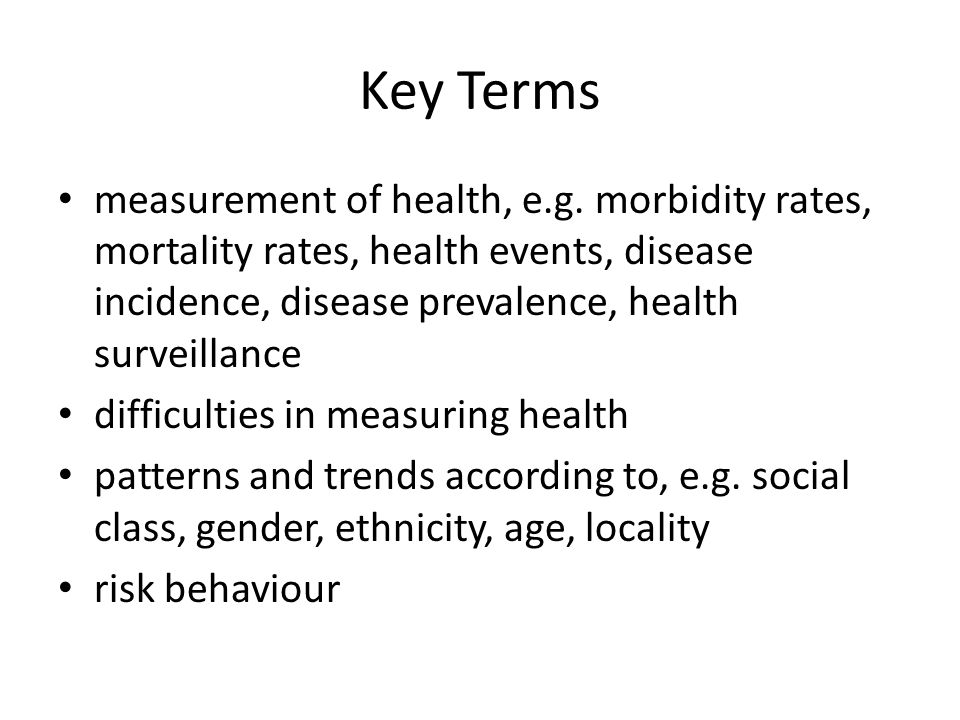 Key Terms measurement of health, e.g. morbidity rates, mortality rates, health events, disease incidence, disease prevalence, health surveillance.