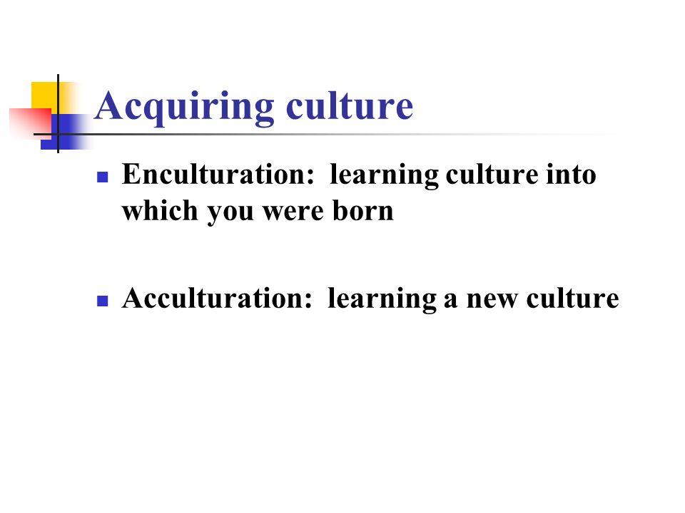 Acquiring culture Enculturation: learning culture into which you were born.