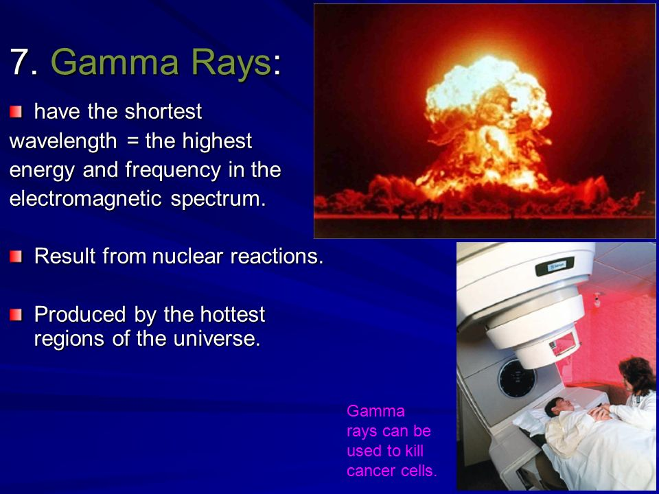 7. Gamma Rays: have the shortest wavelength = the highest