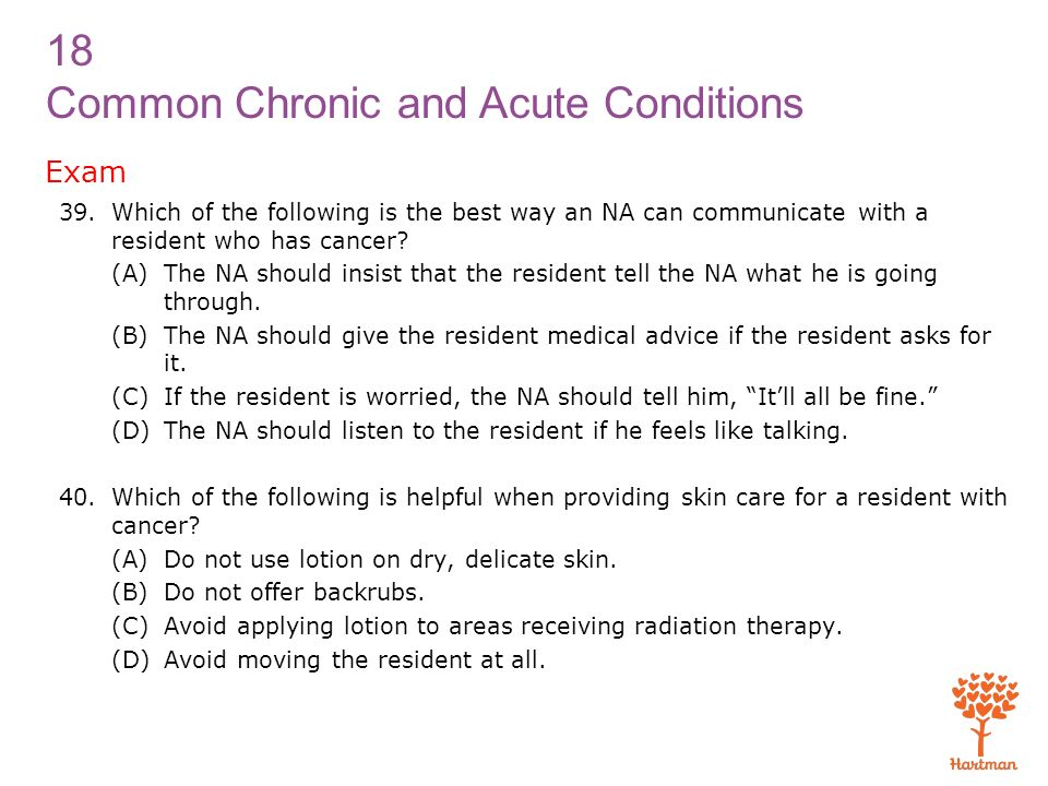 Exam Which of the following is the best way an NA can communicate with a resident who has cancer