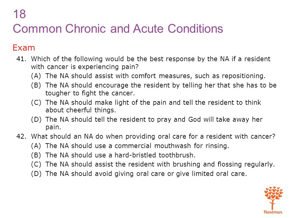 Exam Which of the following would be the best response by the NA if a resident with cancer is experiencing pain