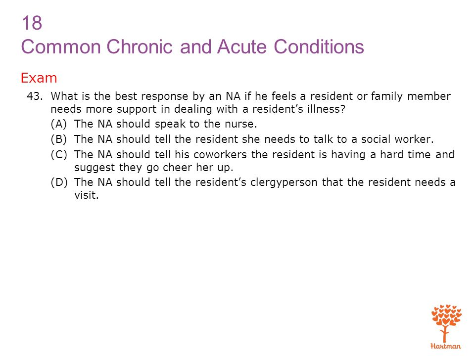 Exam What is the best response by an NA if he feels a resident or family member needs more support in dealing with a resident's illness