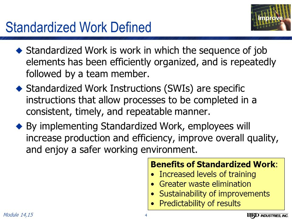 standardize work Standardized work and standard work procedures standardization of work practices allows process steps to be decomposed and optimized into simple easy to follow steps.
