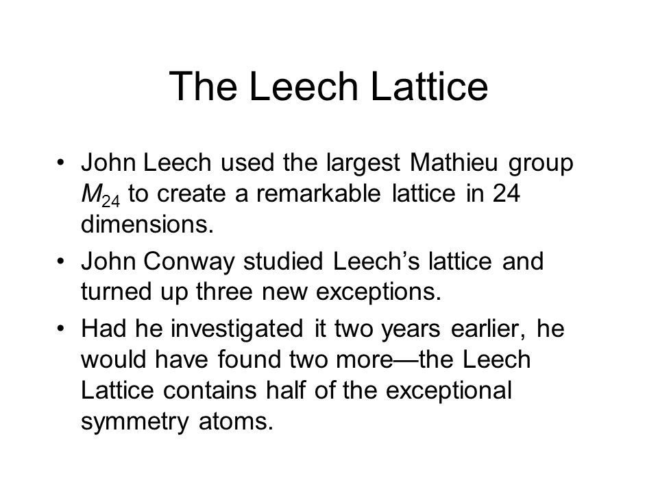 The Leech Lattice John Leech used the largest Mathieu group M24 to create a remarkable lattice in 24 dimensions.