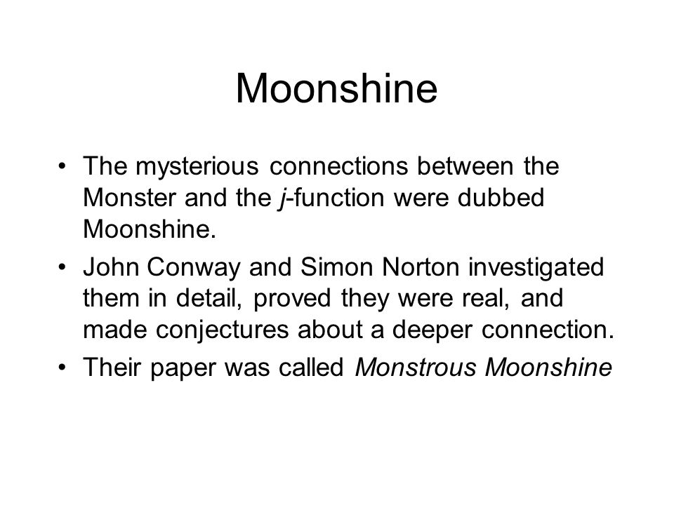 Moonshine The mysterious connections between the Monster and the j-function were dubbed Moonshine.