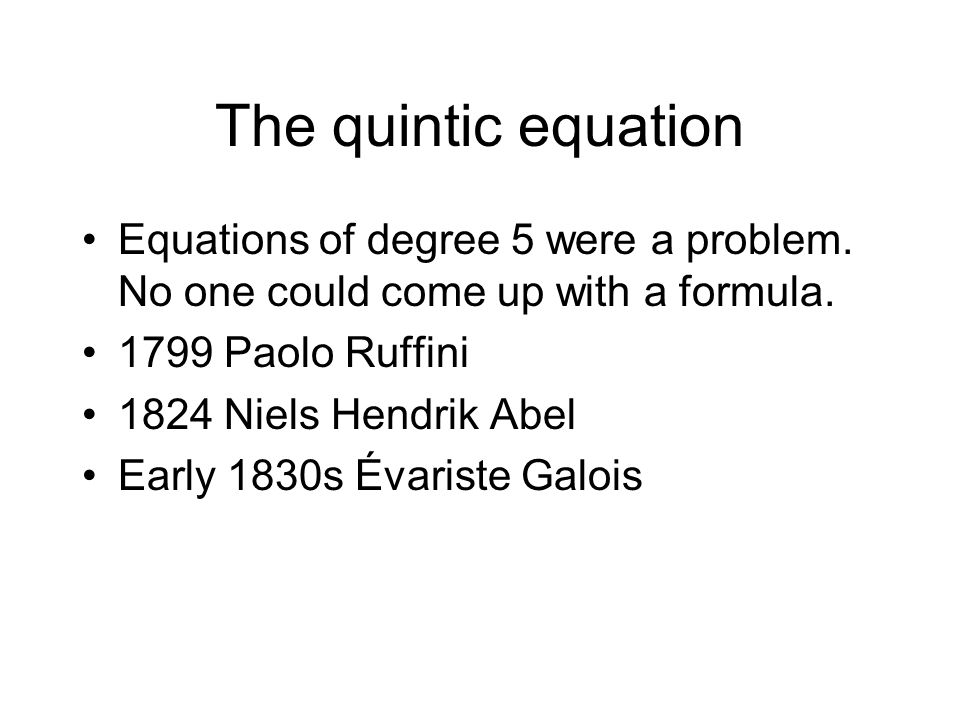 The quintic equation Equations of degree 5 were a problem. No one could come up with a formula. 1799 Paolo Ruffini.
