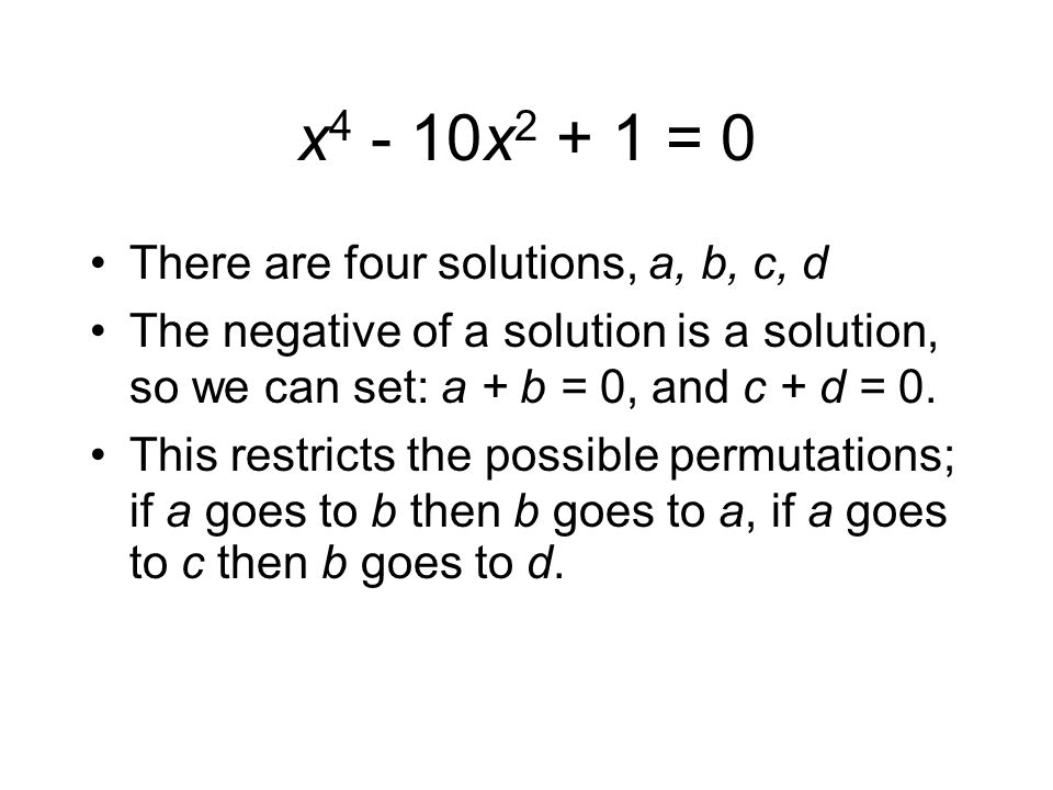 x4 - 10x2 + 1 = 0 There are four solutions, a, b, c, d