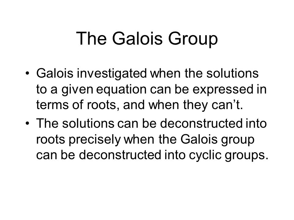 The Galois Group Galois investigated when the solutions to a given equation can be expressed in terms of roots, and when they can't.