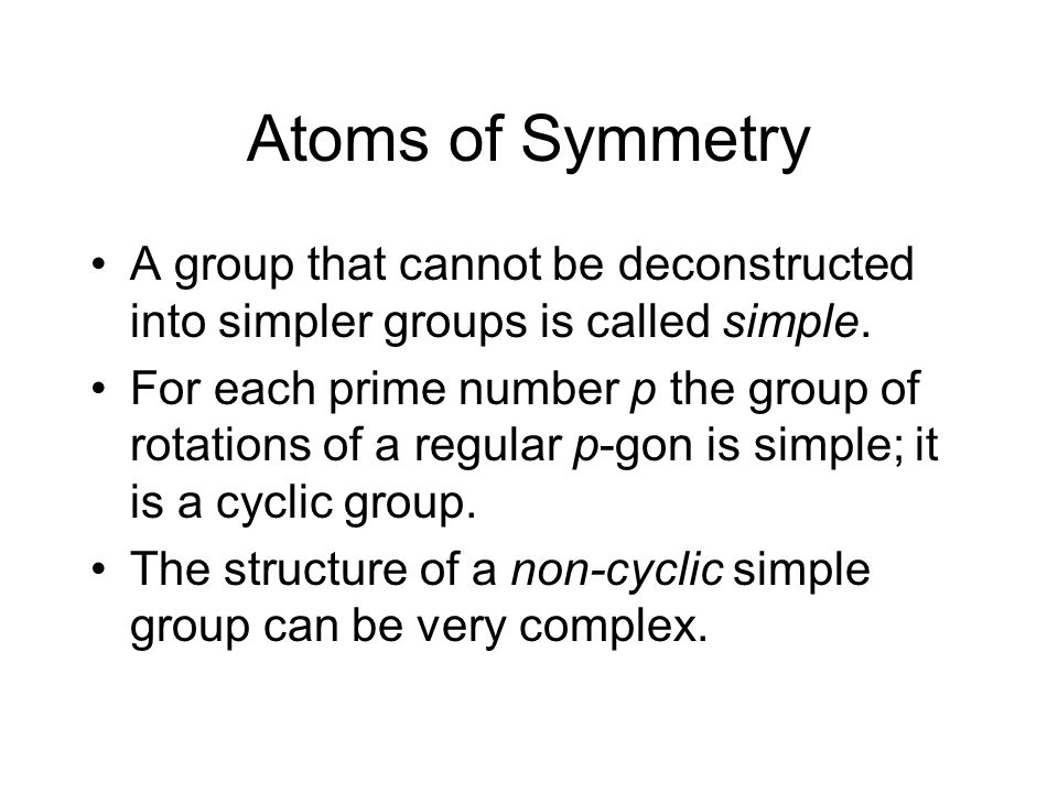 Atoms of Symmetry A group that cannot be deconstructed into simpler groups is called simple.