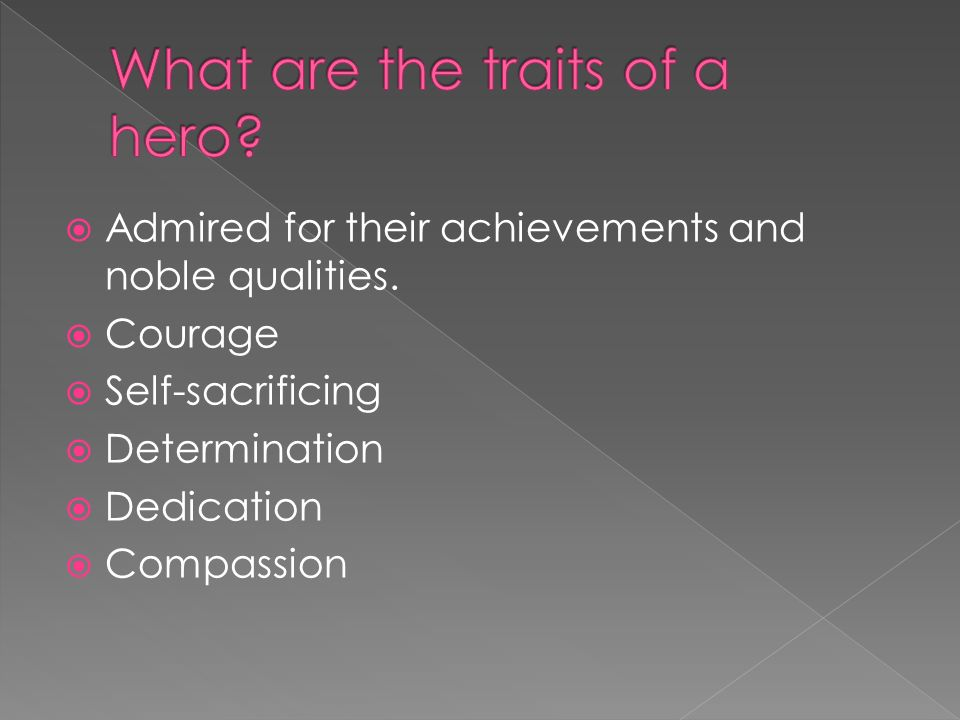 the important qualities of a hero The most important quality in a hero, according to 83 percent of respondents, is  honesty, followed by compassion and high moral standards.