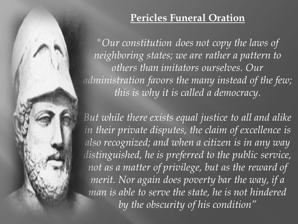 athenian democracy as discussed in the funeral speech of pericles Pericles' funeral oration (as reported in thucydides' history) celebrates the ideals of athens and argues for an ideal of active citizenship in which citizens are caused to sacrifice themselves for the greater good of the city.