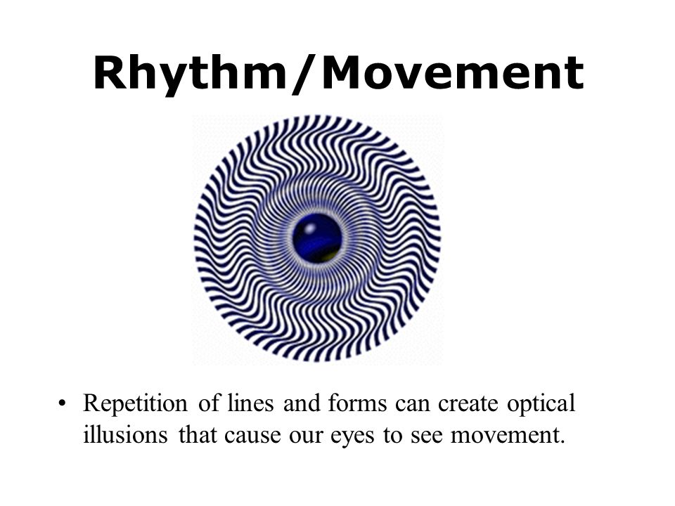 Rhythm/Movement Repetition of lines and forms can create optical illusions that cause our eyes to see movement.