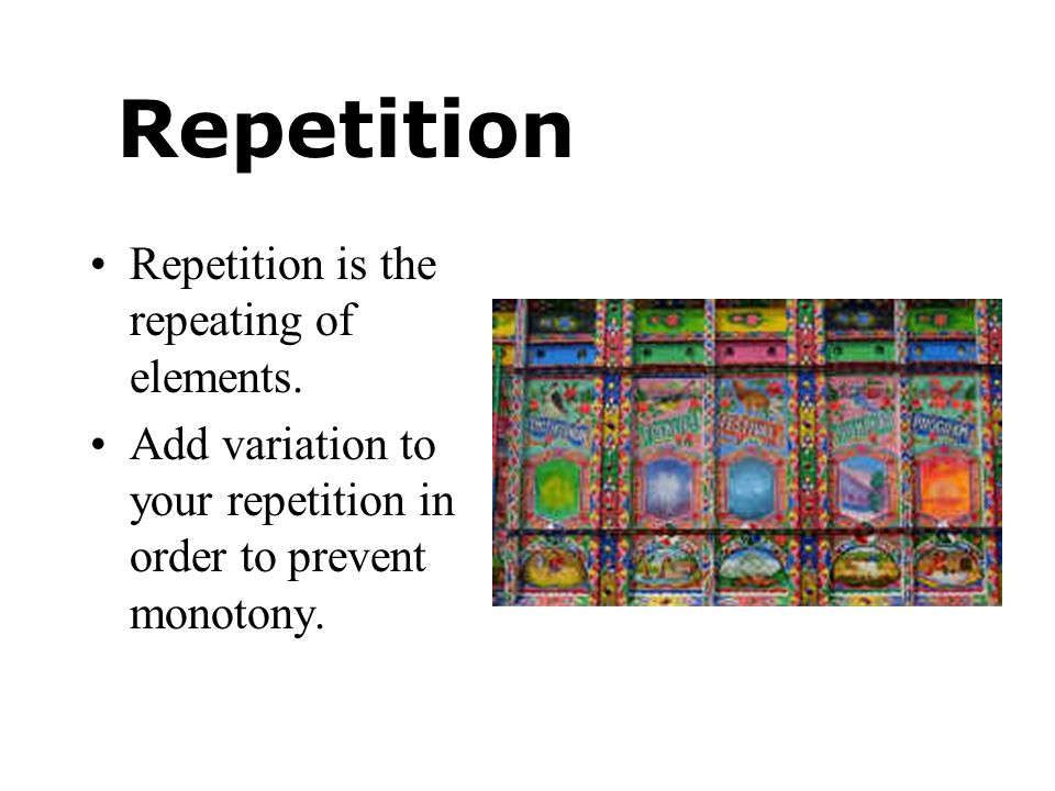 Repetition Repetition is the repeating of elements.