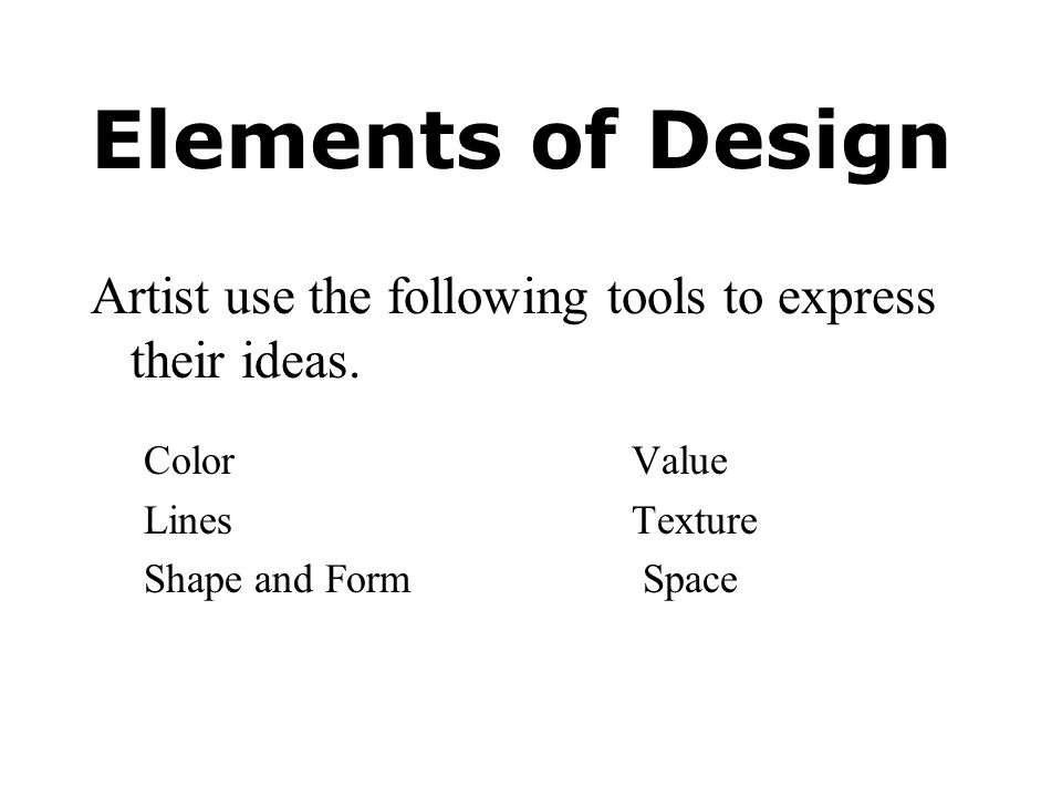 Elements of Design Artist use the following tools to express their ideas. Color Value. Lines Texture.
