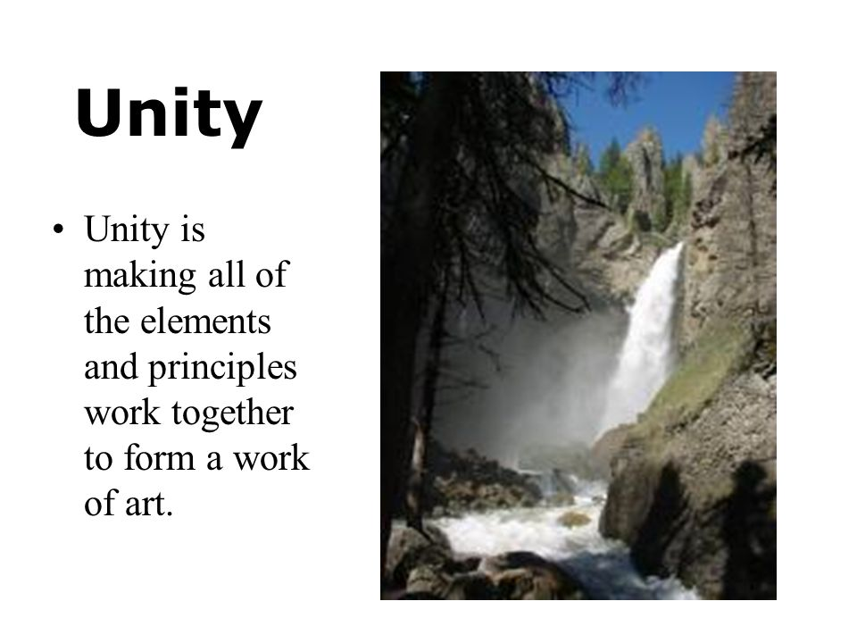 Unity Unity is making all of the elements and principles work together to form a work of art.