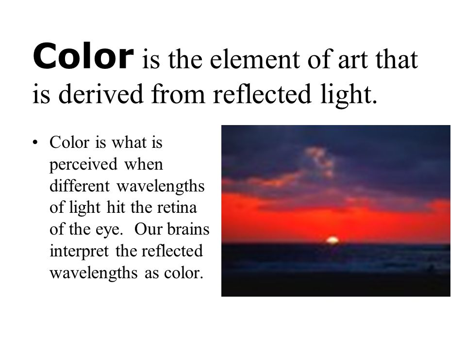 Color is the element of art that is derived from reflected light.