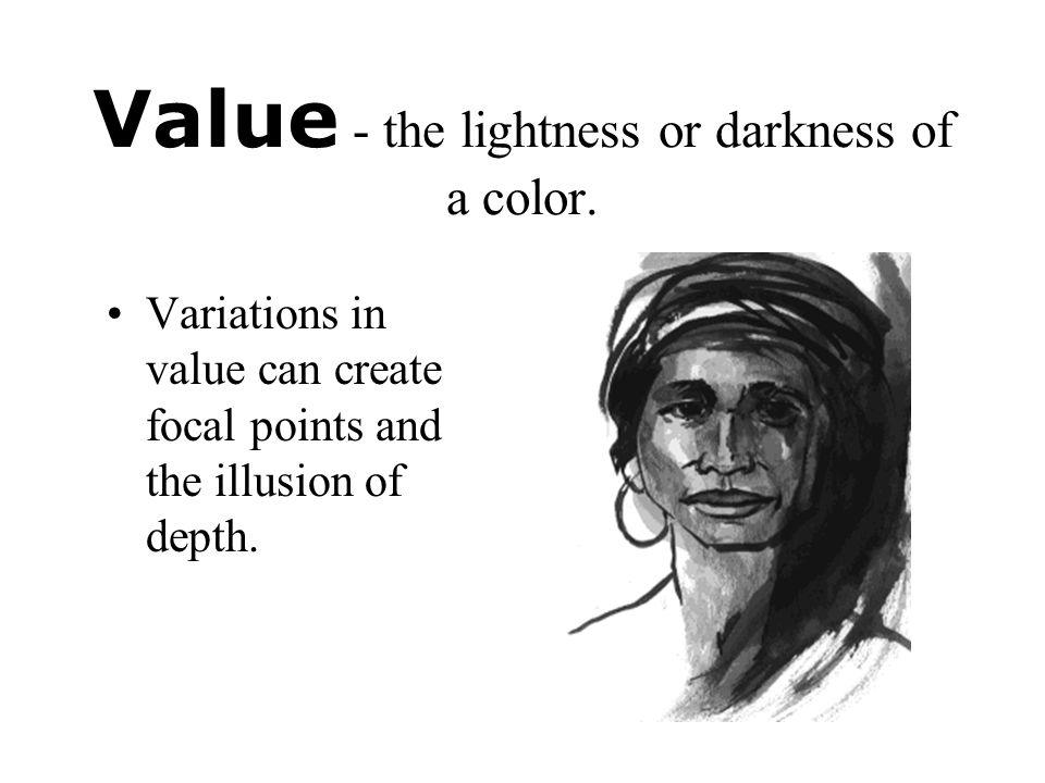 Value - the lightness or darkness of a color.