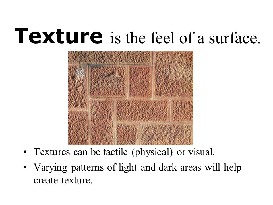 Texture is the feel of a surface.