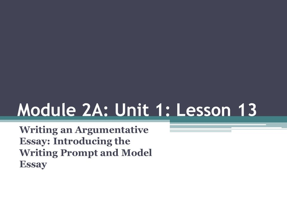 module a unit lesson writing an argumentative essay  module 2a unit 1 lesson 13 writing an argumentative essay introducing the writing prompt and model essay