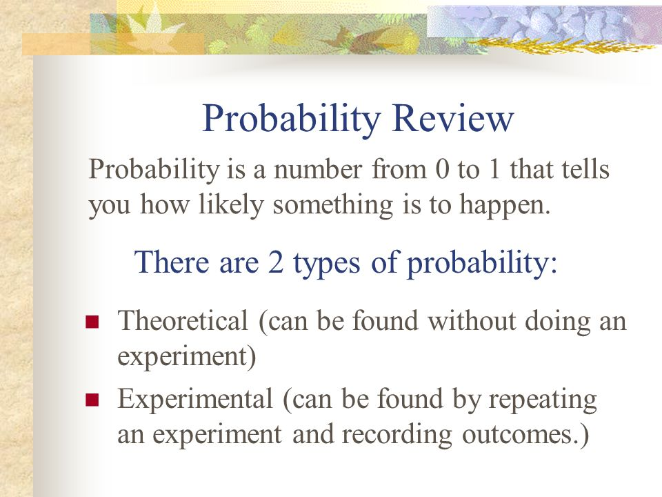 Probability Review There are 2 types of probability:
