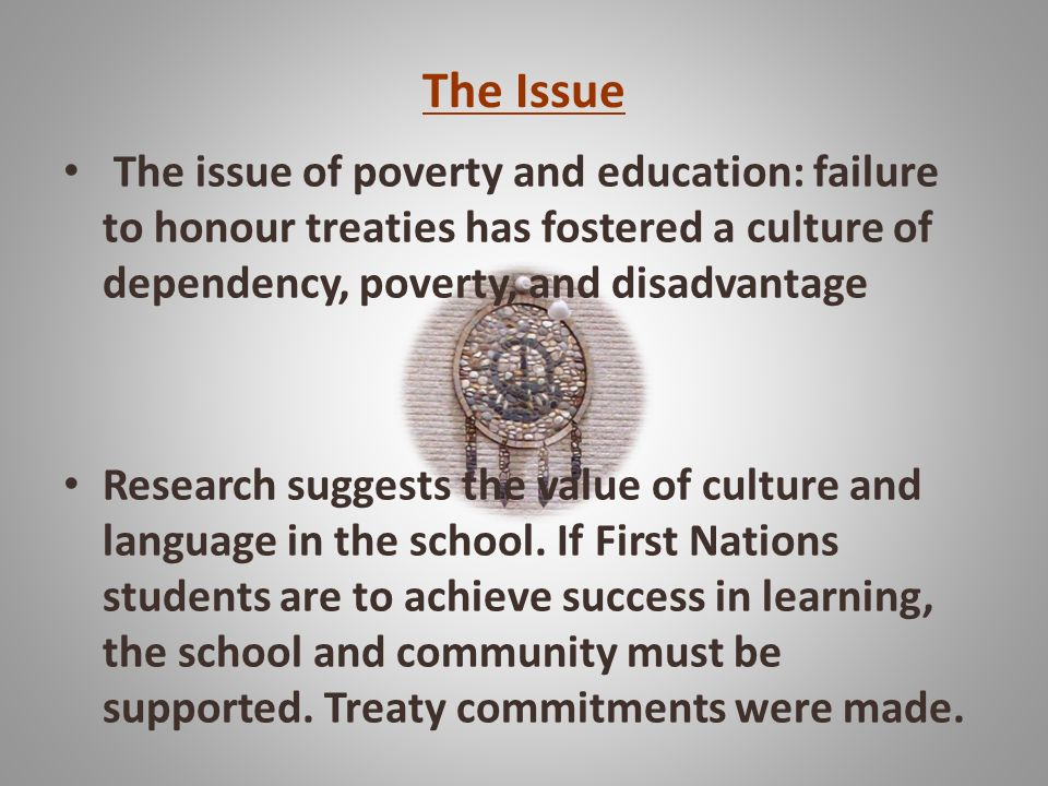 The Issue The issue of poverty and education: failure to honour treaties has fostered a culture of dependency, poverty, and disadvantage.