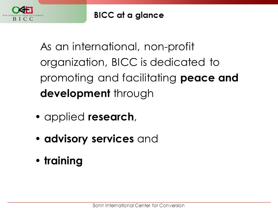 BICC at a glance As an international, non-profit organization, BICC is dedicated to promoting and facilitating peace and development through.